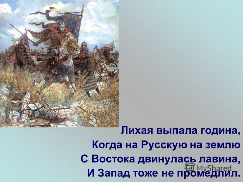 Лихая выпала година, Когда на Русскую на землю С Востока двинулась лавина, И Запад тоже не промедлил.