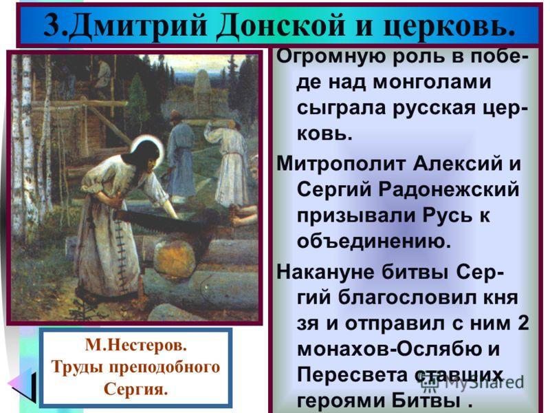 Меню Огромную роль в побе- де над монголами сыграла русская цер- ковь. Митрополит Алексий и Сергий Радонежский призывали Русь к объединению. Накануне битвы Сер- гий благословил кня зя и отправил с ним 2 монахов-Ослябю и Пересвета ставших героями Битв