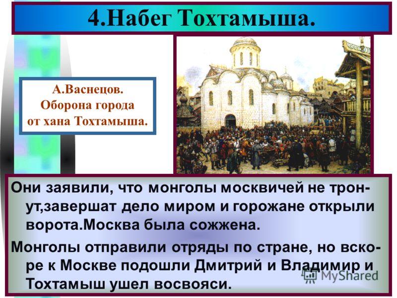 Меню 4.Набег Тохтамыша. После поражения,Мамай по возвращении в Ор- ду был убит и ханом стал Тохтамыш.В 1382 г. он с большим войском появился под Моск- вой.Дмитрий уехал на Север собирать войска Осада города затянулась и нижегородцы при- шедшие с монг