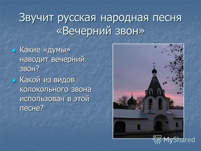 Звучит русская народная песня «Вечерний звон» Какие «думы» наводит вечерний звон? Какие «думы» наводит вечерний звон? Какой из видов колокольного звона использован в этой песне? Какой из видов колокольного звона использован в этой песне?