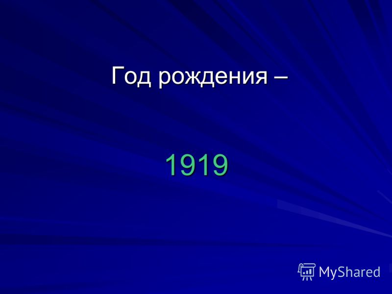 Год рождения – 1919 Год рождения – 1919