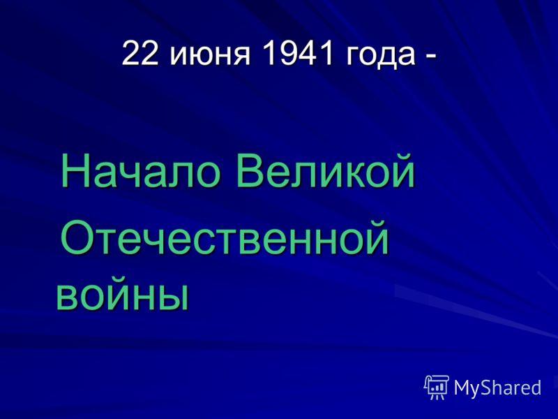 22 июня 1941 года - Начало Великой Начало Великой Отечественной войны Отечественной войны