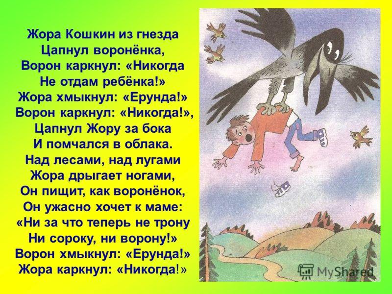 Жора Кошкин из гнезда Цапнул воронёнка, Ворон каркнул: «Никогда Не отдам ребёнка!» Жора хмыкнул: «Ерунда!» Ворон каркнул: «Никогда!», Цапнул Жору за бока И помчался в облака. Над лесами, над лугами Жора дрыгает ногами, Он пищит, как воронёнок, Он ужа