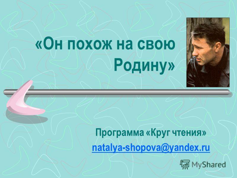 «Он похож на свою Родину» Программа «Круг чтения» natalya-shopova@yandex.ru
