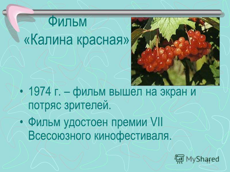11 Фильм «Калина красная» 1974 г. – фильм вышел на экран и потряс зрителей. Фильм удостоен премии VII Всесоюзного кинофестиваля.