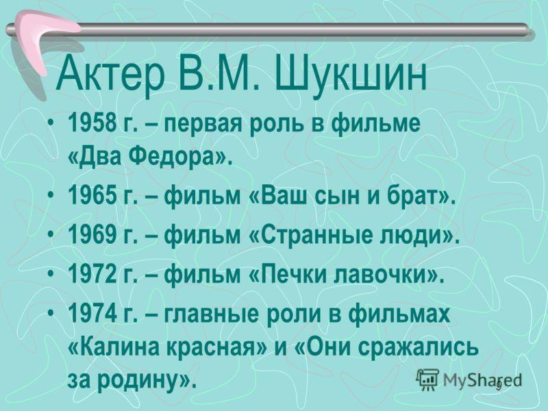 9 Актер В.М. Шукшин 1958 г. – первая роль в фильме «Два Федора». 1965 г. – фильм «Ваш сын и брат». 1969 г. – фильм «Странные люди». 1972 г. – фильм «Печки лавочки». 1974 г. – главные роли в фильмах «Калина красная» и «Они сражались за родину».