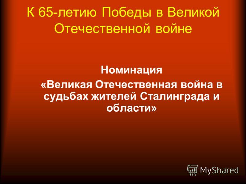 К 65-летию Победы в Великой Отечественной войне Номинация «Великая Отечественная война в судьбах жителей Сталинграда и области»