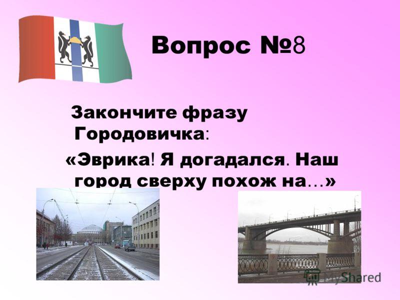 Вопрос 8 Закончите фразу Городовичка : «Эврика ! Я догадался. Наш город сверху похож на … »