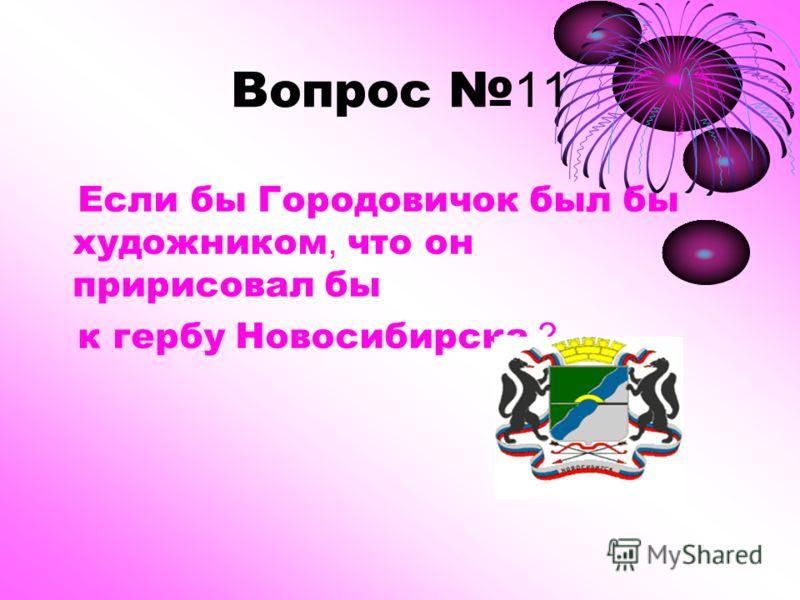 Вопрос 11 Если бы Городовичок был бы художником, что он пририсовал бы к гербу Новосибирска ?