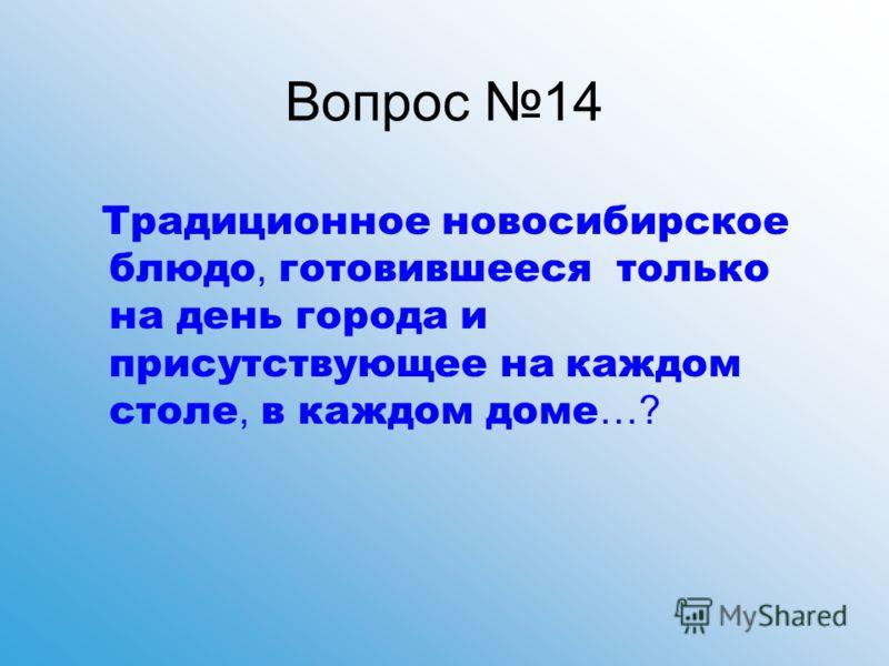 Вопрос 14 Традиционное новосибирское блюдо, готовившееся только на день города и присутствующее на каждом столе, в каждом доме …?