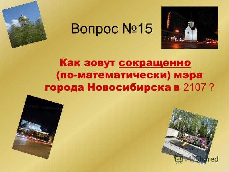 Вопрос 15 Как зовут сокращенно (по-математически) мэра города Новосибирска в 2107 ?