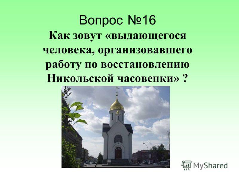 Вопрос 16 Как зовут «выдающегося человека, организовавшего работу по восстановлению Никольской часовенки» ?