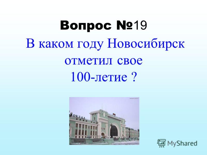 Вопрос 19 В каком году Новосибирск отметил с вое 100-летие ?