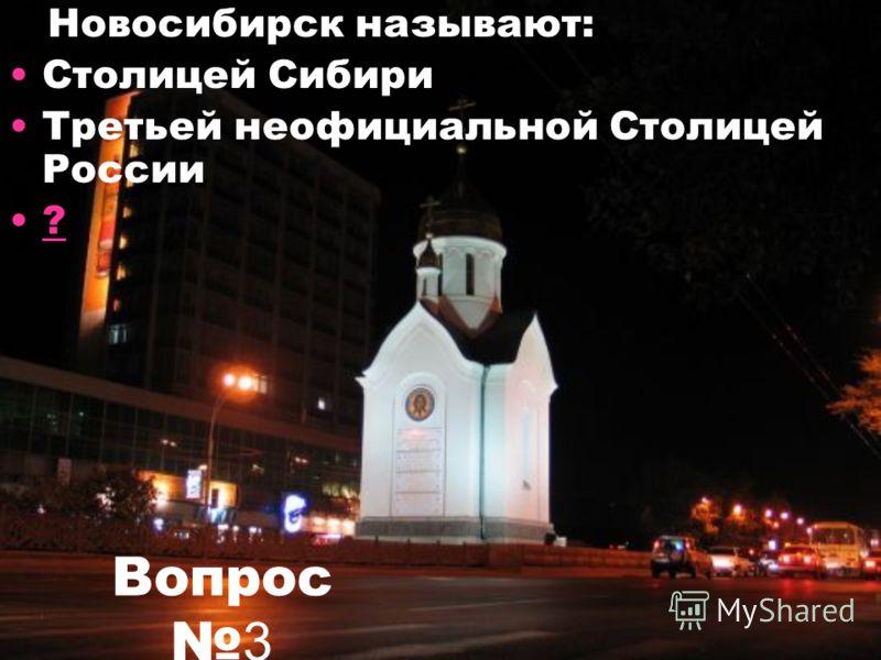 Вопрос 3 Новосибирск называют: Столицей Сибири Третьей неофициальной Столицей России ?