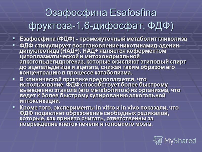 Эзафосфина Esafosfina фруктоза-1,6-дифосфат, ФДФ) Езафосфина (ФДФ) - промежуточный метаболит гликолиза Езафосфина (ФДФ) - промежуточный метаболит гликолиза ФДФ стимулирует восстановление никотинамид-аденин- динуклеотида (НАД+). НАД+ является кофермен