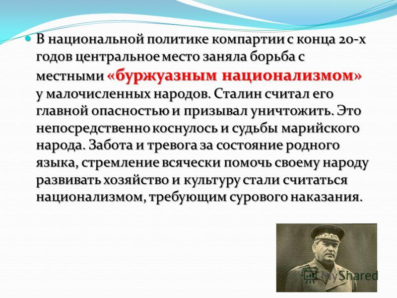 В национальной политике компартии с конца 20-х годов центральное место заняла борьба с местными «буржуазным национализмом» у малочисленных народов. Сталин считал его главной опасностью и призывал уничтожить. Это непосредственно коснулось и судьбы мар