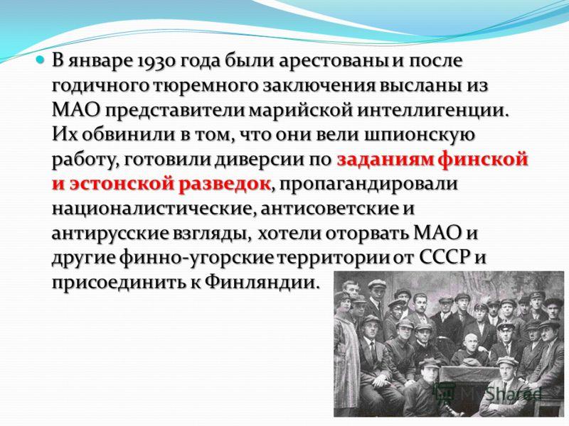 В январе 1930 года были арестованы и после годичного тюремного заключения высланы из МАО представители марийской интеллигенции. Их обвинили в том, что они вели шпионскую работу, готовили диверсии по заданиям финской и эстонской разведок, пропагандиро