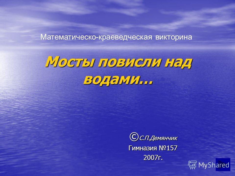 Мосты повисли над водами… © С.П.Демянчик Гимназия 157 2007г. Математическо-краеведческая викторина
