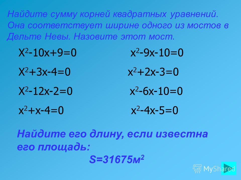 Найдите сумму корней квадратных уравнений. Она соответствует ширине одного из мостов в Дельте Невы. Назовите этот мост. Найдите его длину, если известна его площадь: S=31675м 2 X 2 -10x+9=0 x 2 -9x-10=0 X 2 +3x-4=0 x 2 +2x-3=0 X 2 -12x-2=0 x 2 -6x-10