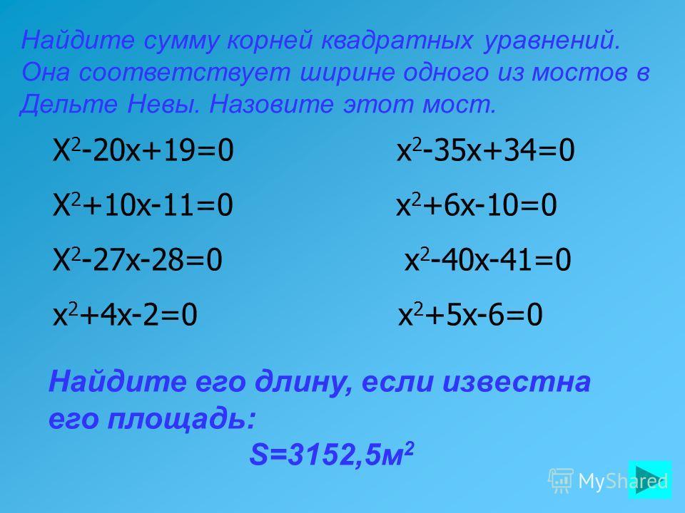 Найдите сумму корней квадратных уравнений. Она соответствует ширине одного из мостов в Дельте Невы. Назовите этот мост. Найдите его длину, если известна его площадь: S=3152,5м 2 X 2 -20x+19=0 x 2 -35x+34=0 X 2 +10x-11=0 x 2 +6x-10=0 X 2 -27x-28=0 x 2