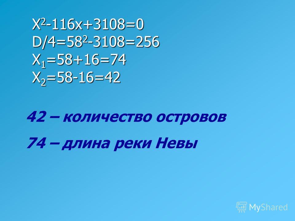X 2 -116x+3108=0 D/4=58 2 -3108=256 X 1 =58+16=74 X 2 =58-16=42 42 – количество островов 74 – длина реки Невы