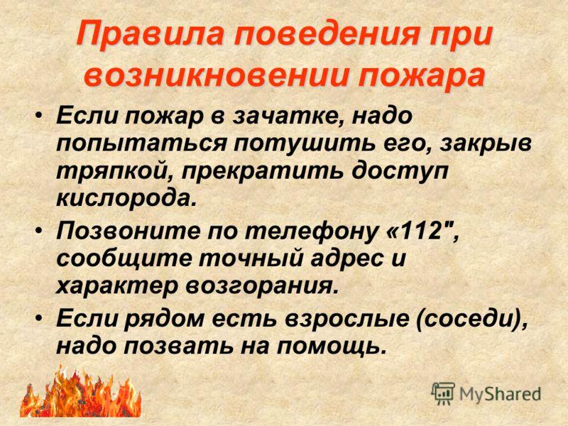 Правила поведения при возникновении пожара Если пожар в зачатке, надо попытаться потушить его, закрыв тряпкой, прекратить доступ кислорода. Позвоните по телефону «112