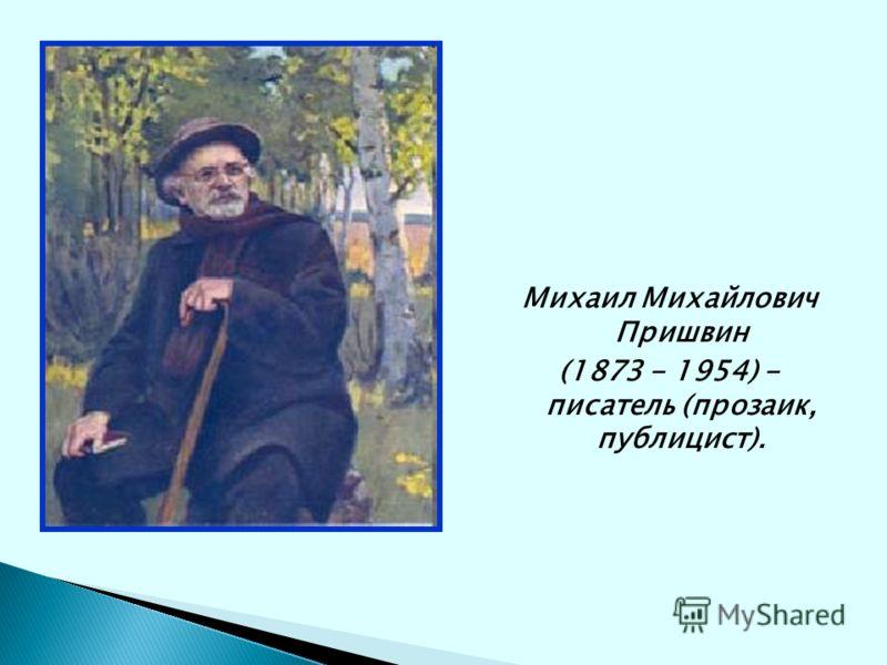 Михаил Михайлович Пришвин (1873 - 1954) - писатель (прозаик, публицист).