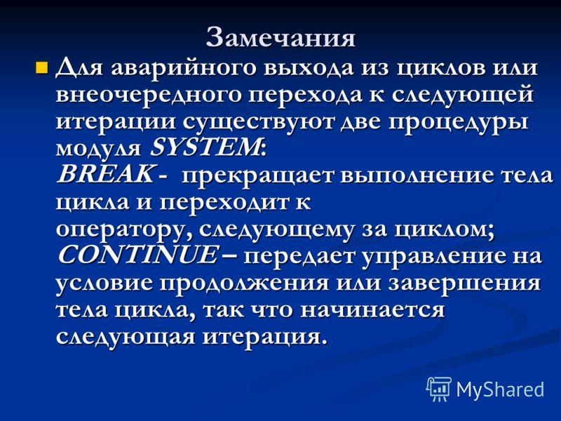 Замечания Для аварийного выхода из циклов или внеочередного перехода к следующей итерации существуют две процедуры модуля SYSTEM: BREAK - прекращает выполнение тела цикла и переходит к оператору, следующему за циклом; CONTINUE – передает управление н