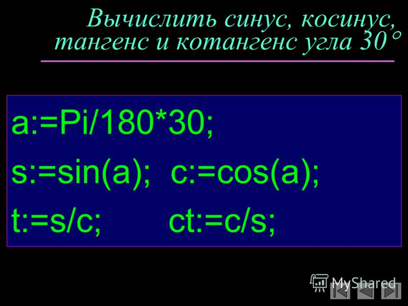 Вычислить синус, косинус, тангенс и котангенс угла 30 a:=Pi/180*30; s:=sin(a); c:=cos(a); t:=s/c; ct:=c/s;