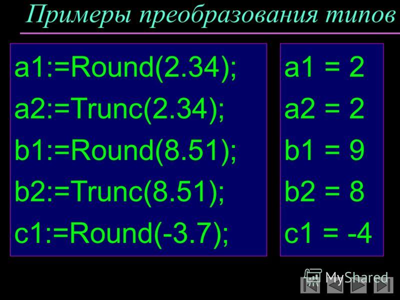 Примеры преобразования типов a1:=Round(2.34); a2:=Trunc(2.34); b1:=Round(8.51); b2:=Trunc(8.51); c1:=Round(-3.7); a1 = 2 a2 = 2 b1 = 9 b2 = 8 c1 = -4
