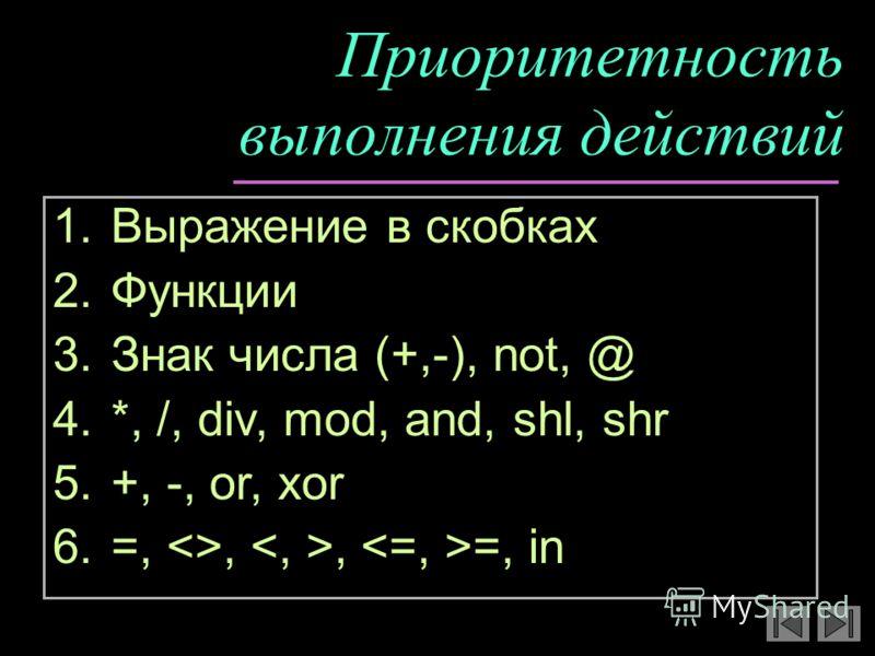 Приоритетность выполнения действий 1.Выражение в скобках 2.Функции 3.Знак числа (+,-), not, @ 4.*, /, div, mod, and, shl, shr 5.+, -, or, xor 6.=, ,, =, in
