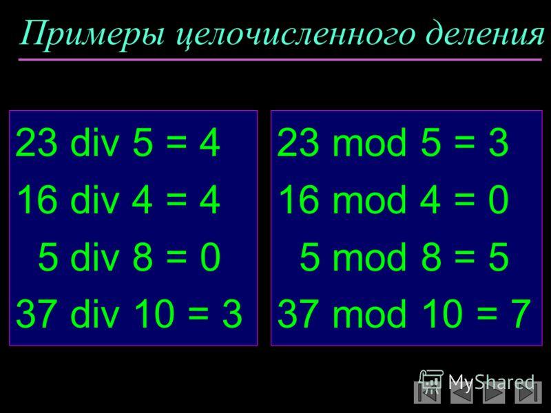 Примеры целочисленного деления 23 div 5 = 4 16 div 4 = 4 5 div 8 = 0 37 div 10 = 3 23 mod 5 = 3 16 mod 4 = 0 5 mod 8 = 5 37 mod 10 = 7