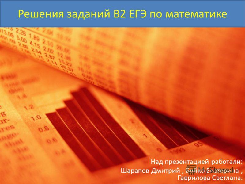 Решения заданий B2 ЕГЭ по математике Над презентацией работали: Шарапов Дмитрий, Бойко Екатерина, Гаврилова Светлана.