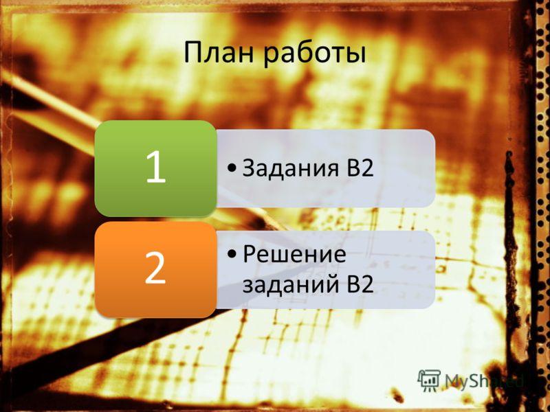 План работы Задания B2 1 Решение заданий В2 2