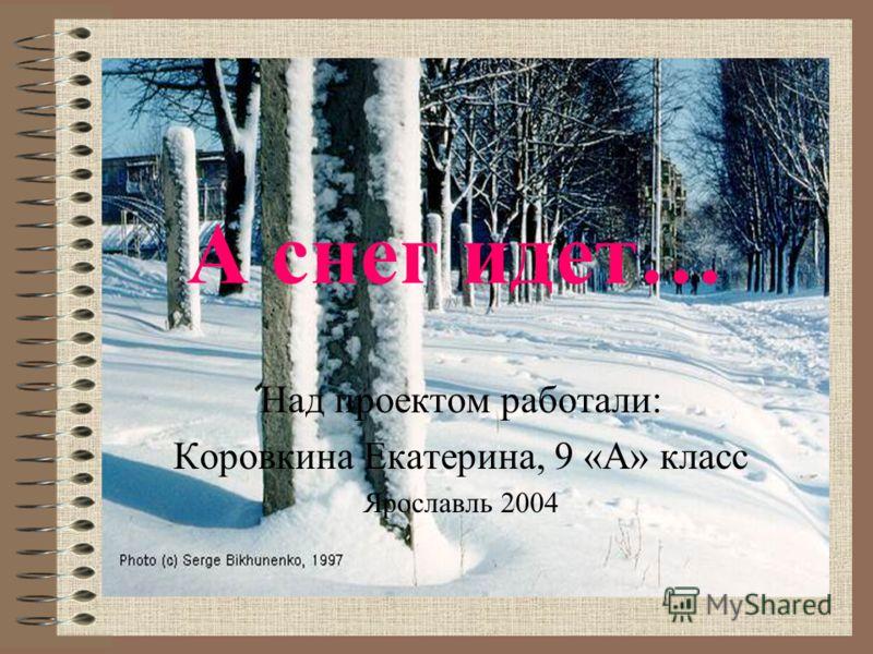 А снег идет… Над проектом работали: Коровкина Екатерина, 9 «А» класс Ярославль 2004