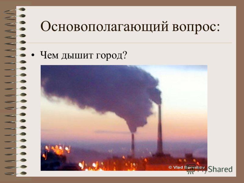 Основополагающий вопрос: Чем дышит город?