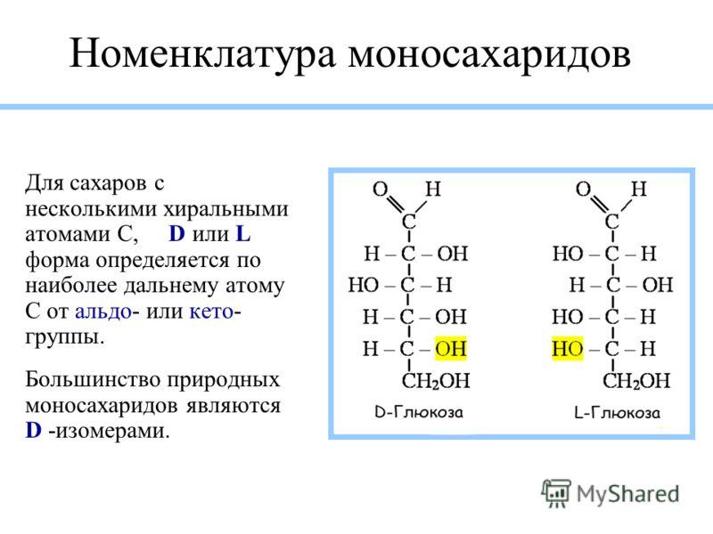 Номенклатура моносахаридов Для сахаров с несколькими хиральными атомами С, D или L форма определяется по наиболее дальнему атому С от альдо- или кето- группы. Большинство природных моносахаридов являются D -изомерами.