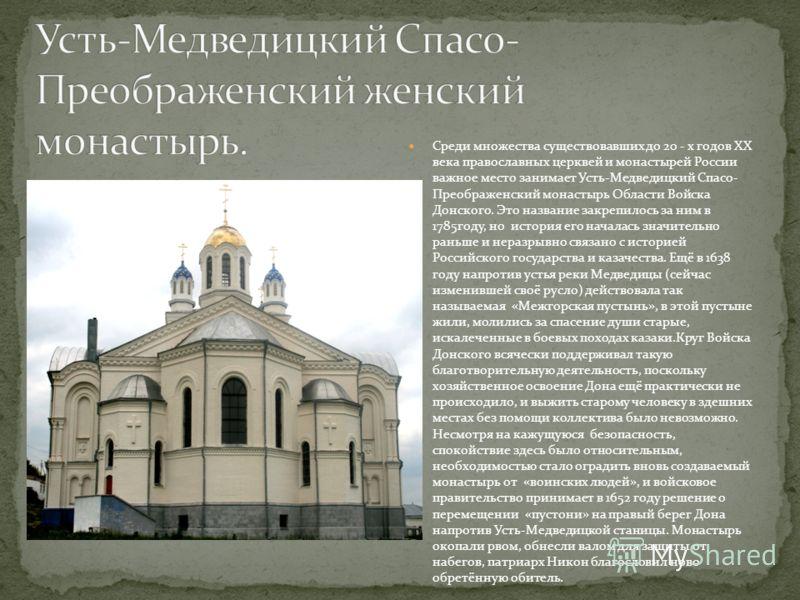 Среди множества существовавших до 20 - х годов XX века православных церквей и монастырей России важное место занимает Усть-Медведицкий Спасо- Преображенский монастырь Области Войска Донского. Это название закрепилось за ним в 1785году, но история его