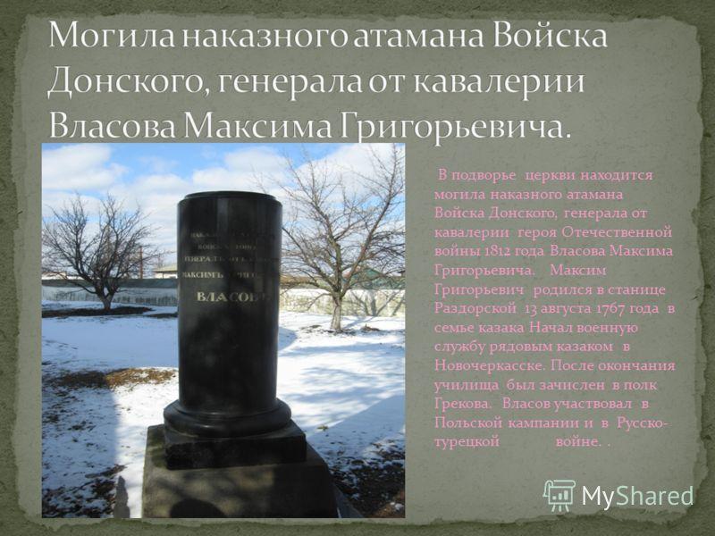 В подворье церкви находится могила наказного атамана Войска Донского, генерала от кавалерии героя Отечественной войны 1812 года Власова Максима Григорьевича. Максим Григорьевич родился в станице Раздорской 13 августа 1767 года в семье казака Начал во