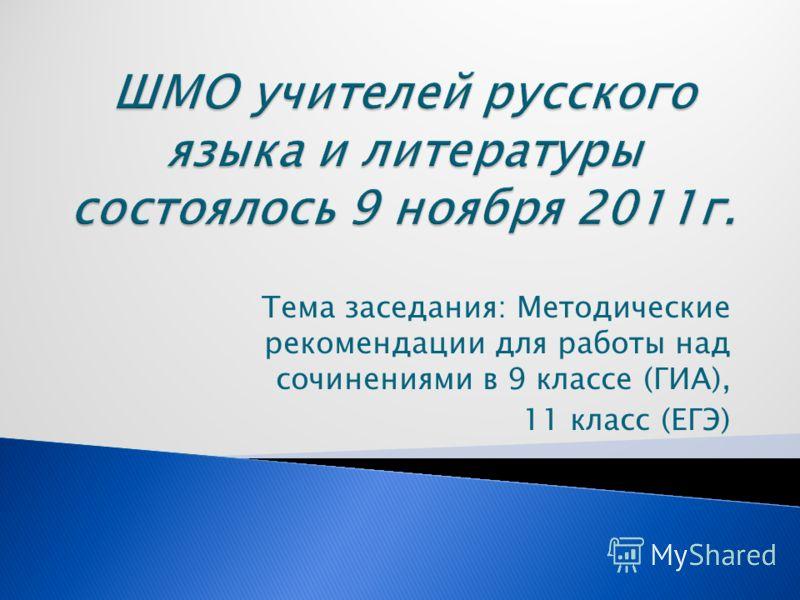 Тема заседания: Методические рекомендации для работы над сочинениями в 9 классе (ГИА), 11 класс (ЕГЭ)