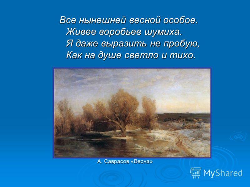 А. Саврасов «Весна» Все нынешней весной особое. Живее воробьев шумиха. Я даже выразить не пробую, Как на душе светло и тихо. Все нынешней весной особое. Живее воробьев шумиха. Я даже выразить не пробую, Как на душе светло и тихо.