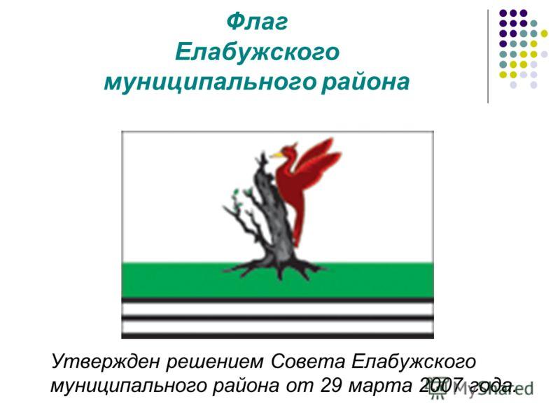 Флаг Елабужского муниципального района Утвержден решением Совета Елабужского муниципального района от 29 марта 2007 года.