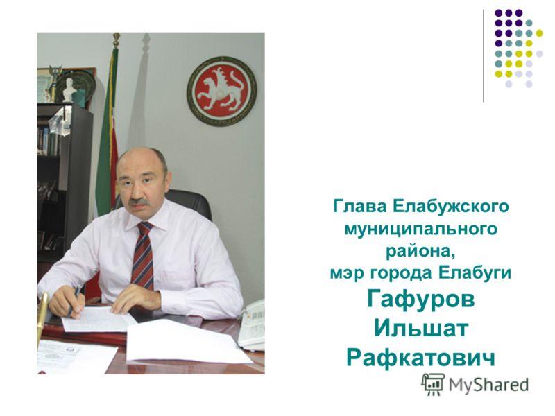 Глава Елабужского муниципального района, мэр города Елабуги Гафуров Ильшат Рафкатович