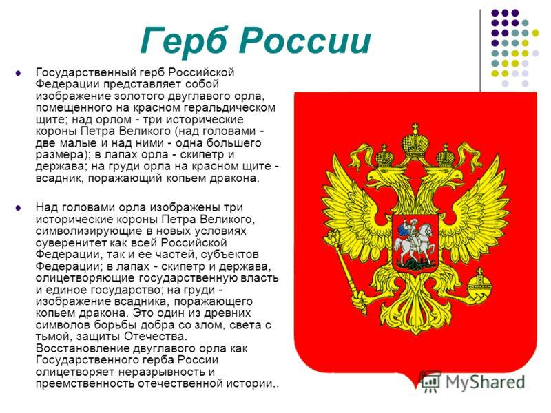 Герб России Государственный герб Российской Федерации представляет собой изображение золотого двуглавого орла, помещенного на красном геральдическом щите; над орлом - три исторические короны Петра Великого (над головами - две малые и над ними - одна