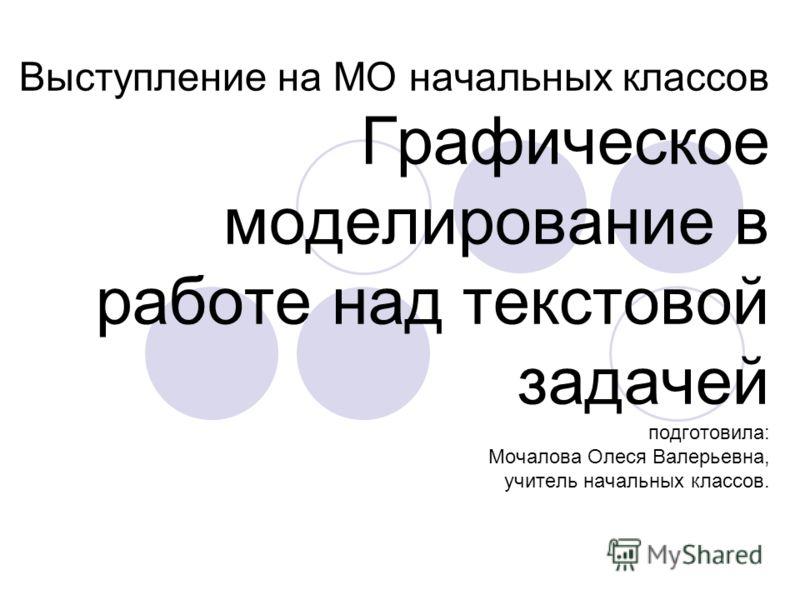 Выступление на МО начальных классов Графическое моделирование в работе над текстовой задачей подготовила: Мочалова Олеся Валерьевна, учитель начальных классов.