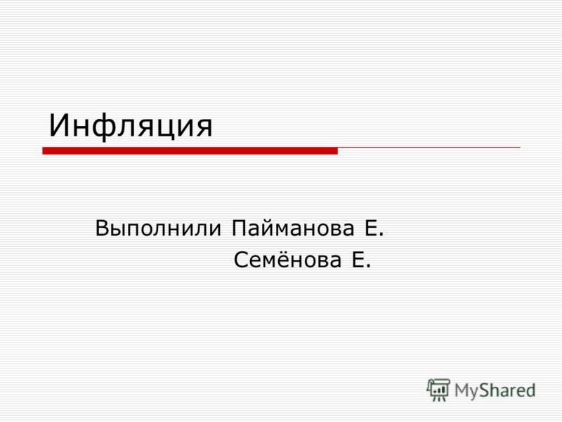 Инфляция Выполнили Пайманова Е. Семёнова Е.