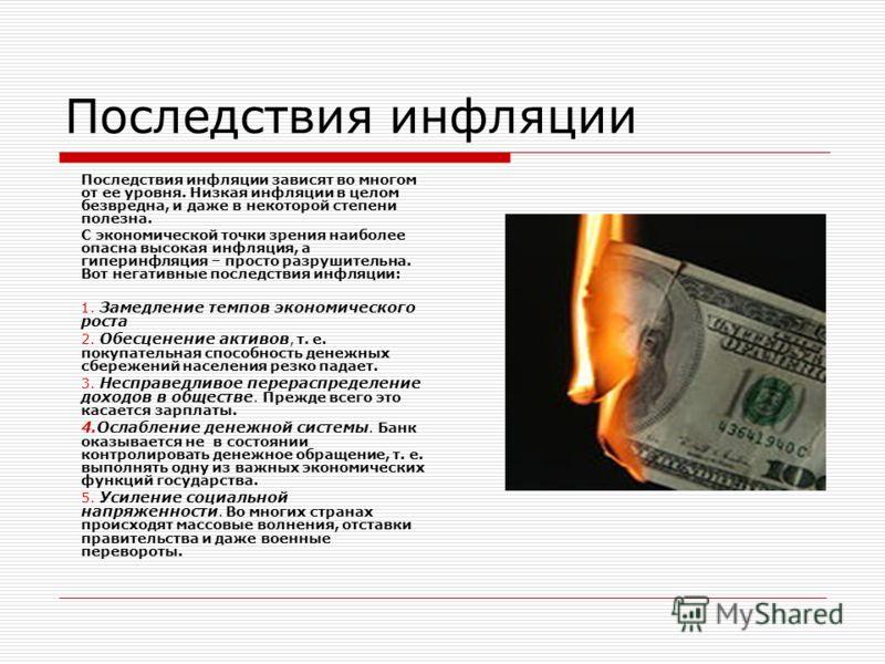 Последствия инфляции Последствия инфляции зависят во многом от ее уровня. Низкая инфляции в целом безвредна, и даже в некоторой степени полезна. С экономической точки зрения наиболее опасна высокая инфляция, а гиперинфляция – просто разрушительна. Во
