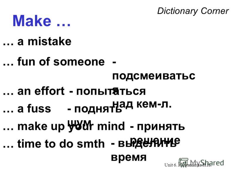 Unit 6. Каленикова Н.Н. Dictionary Corner Make … … a mistake … fun of someone … an effort … a fuss - подсмеиватьс я над кем-л. - попытаться - поднять шум … make up your mind- принять решение … time to do smth - выделить время