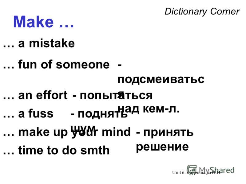 Unit 6. Каленикова Н.Н. Dictionary Corner Make … … a mistake … fun of someone … an effort … a fuss - подсмеиватьс я над кем-л. - попытаться - поднять шум … make up your mind- принять решение … time to do smth