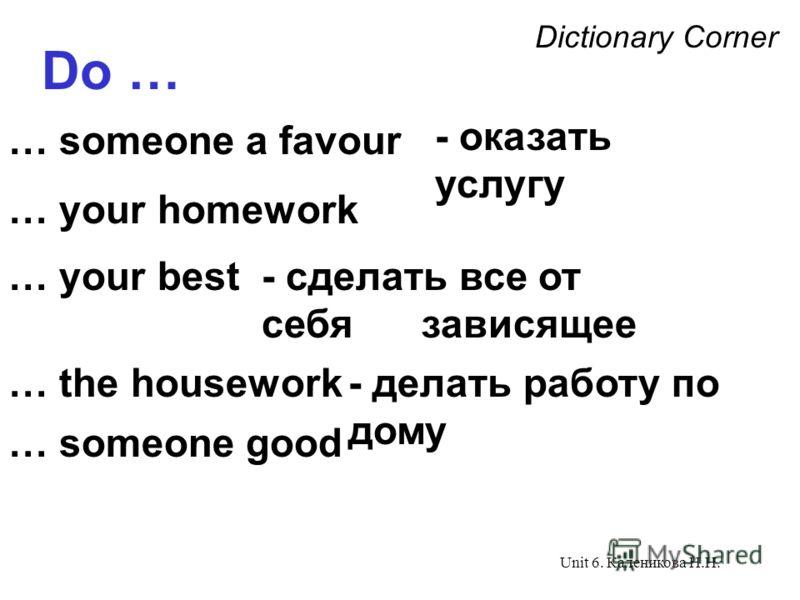 Unit 6. Каленикова Н.Н. Dictionary Corner Do … … someone a favour … your homework … the housework - сделать все от себя зависящее - делать работу по дому … someone good - оказать услугу … your best
